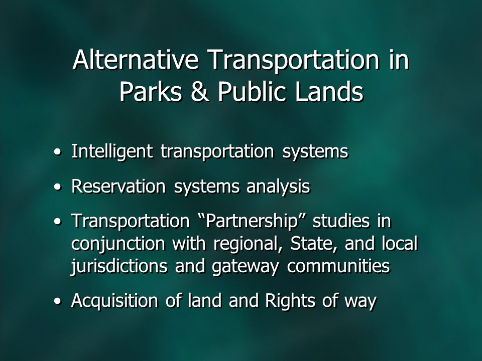 Alternative Transportation in Parks & Public Lands Intelligent transportation systems Reservation systems analysis Transportation Partnership studies in conjunction with regional, State, and local jurisdictions and gateway communities Acquisition of land and Rights of way Intelligent transportation systems Reservation systems analysis Transportation Partnership studies in conjunction with regional, State, and local jurisdictions and gateway communities Acquisition of land and Rights of way
