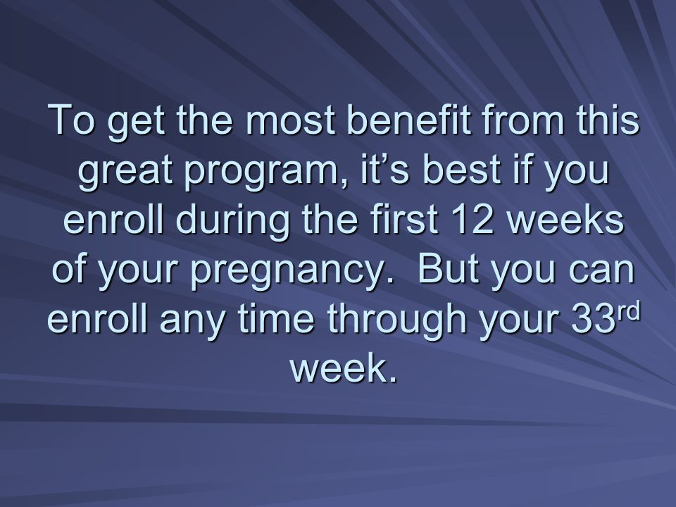 To get the most benefit from this great program, it's best if you enroll during the first 12 weeks of your pregnancy.