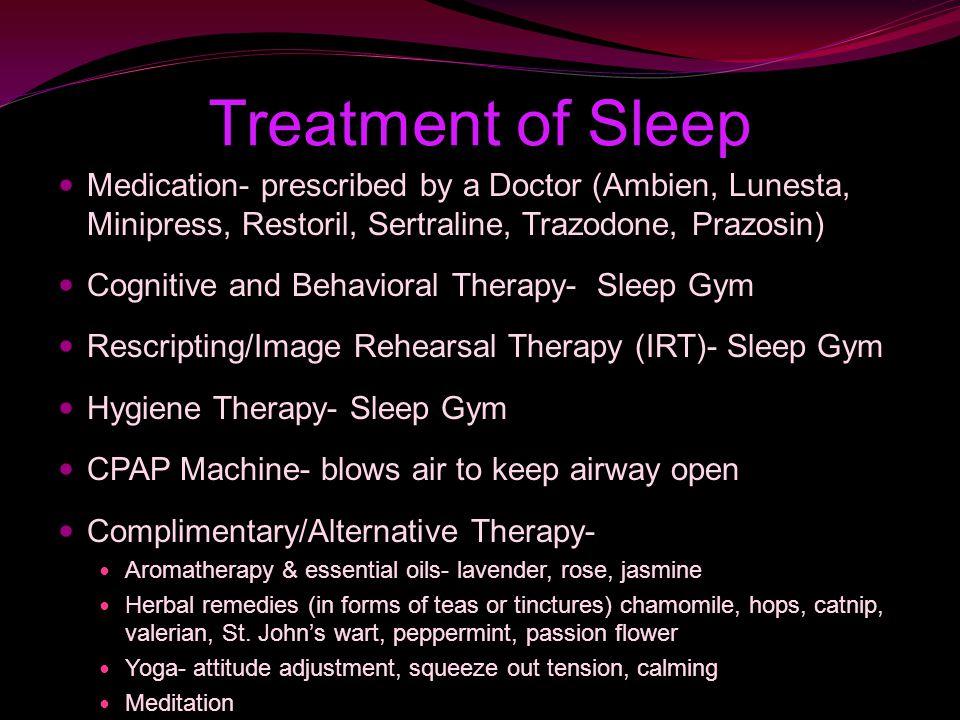 Treatment of Sleep Medication- prescribed by a Doctor (Ambien, Lunesta, Minipress, Restoril, Sertraline, Trazodone, Prazosin) Cognitive and Behavioral Therapy- Sleep Gym Rescripting/Image Rehearsal Therapy (IRT)- Sleep Gym Hygiene Therapy- Sleep Gym CPAP Machine- blows air to keep airway open Complimentary/Alternative Therapy- Aromatherapy & essential oils- lavender, rose, jasmine Herbal remedies (in forms of teas or tinctures) chamomile, hops, catnip, valerian, St.