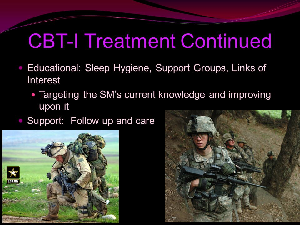 CBT-I Treatment Continued Educational: Sleep Hygiene, Support Groups, Links of Interest Targeting the SM's current knowledge and improving upon it Support: Follow up and care