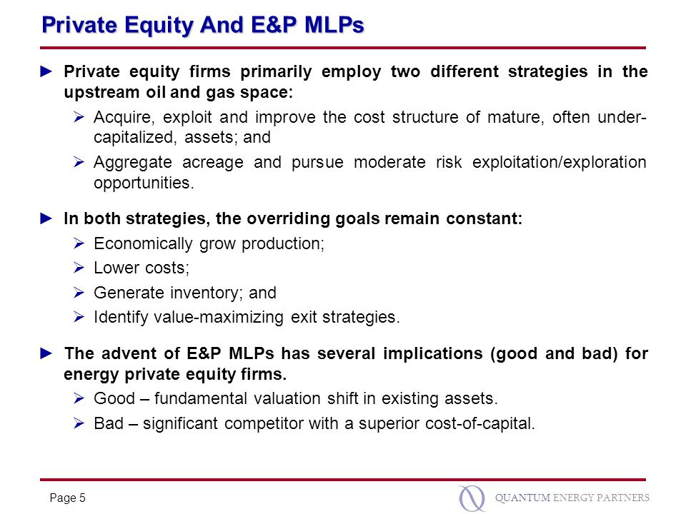 Page 5 QUANTUM ENERGY PARTNERS Private Equity And E&P MLPs ►Private equity firms primarily employ two different strategies in the upstream oil and gas