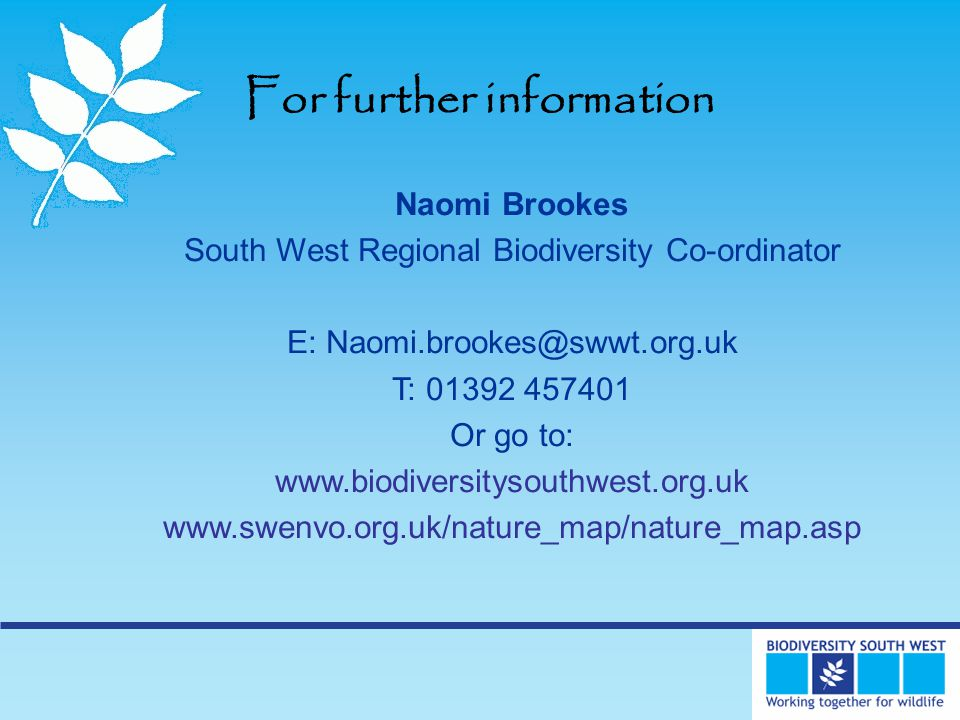 For further information Naomi Brookes South West Regional Biodiversity Co-ordinator E: Naomi.brookes@swwt.org.uk T: 01392 457401 Or go to: www.biodiversitysouthwest.org.uk www.swenvo.org.uk/nature_map/nature_map.asp