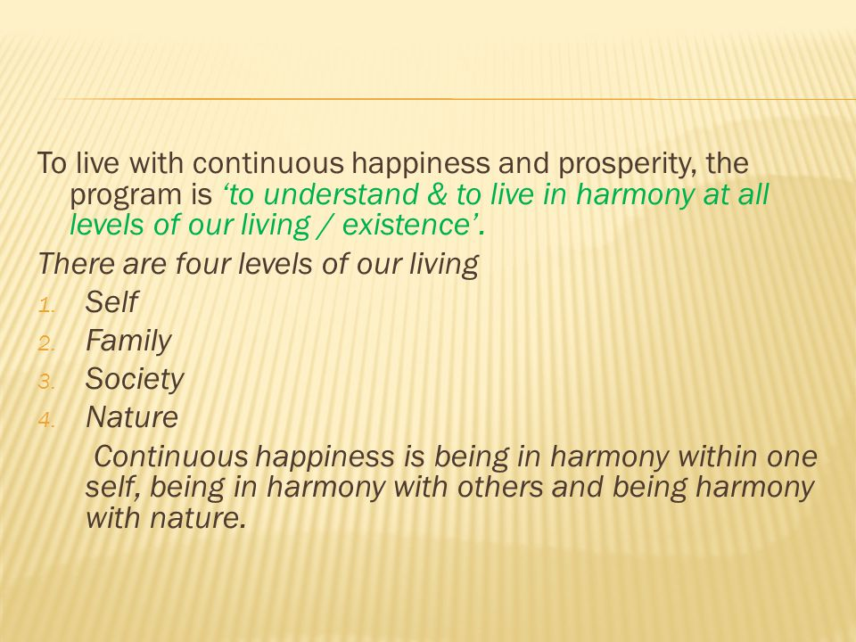 To live with continuous happiness and prosperity, the program is 'to understand & to live in harmony at all levels of our living / existence'. There a