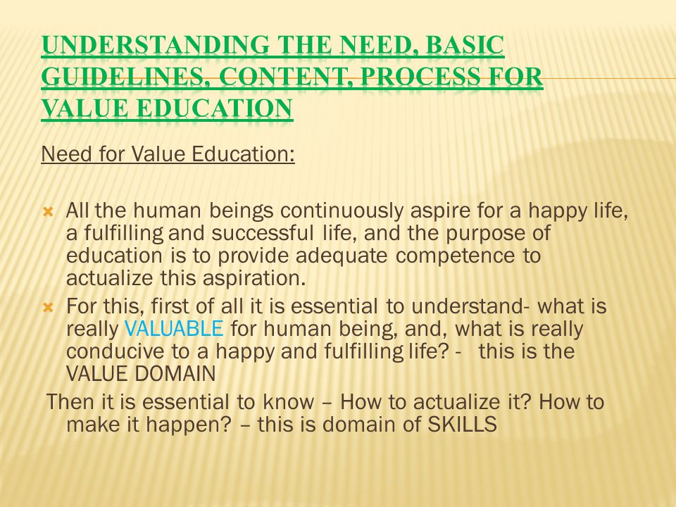 Need for Value Education:  All the human beings continuously aspire for a happy life, a fulfilling and successful life, and the purpose of education