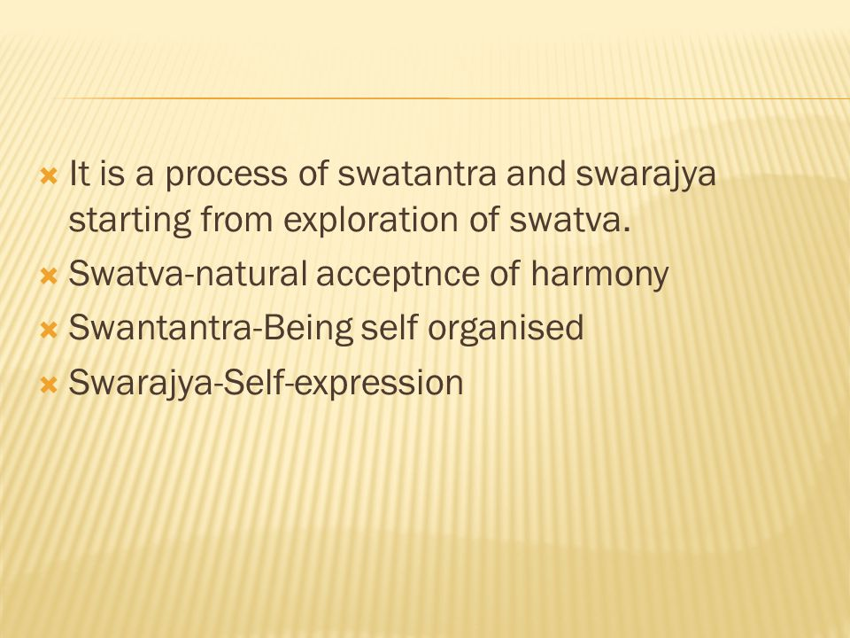  It is a process of swatantra and swarajya starting from exploration of swatva.  Swatva-natural acceptnce of harmony  Swantantra-Being self organis