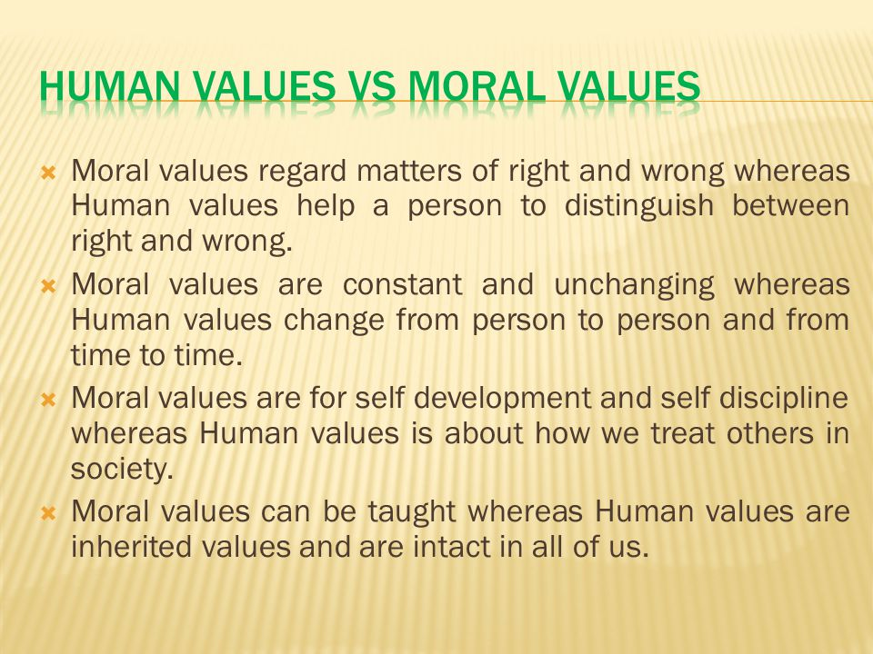  Moral values regard matters of right and wrong whereas Human values help a person to distinguish between right and wrong.  Moral values are constan