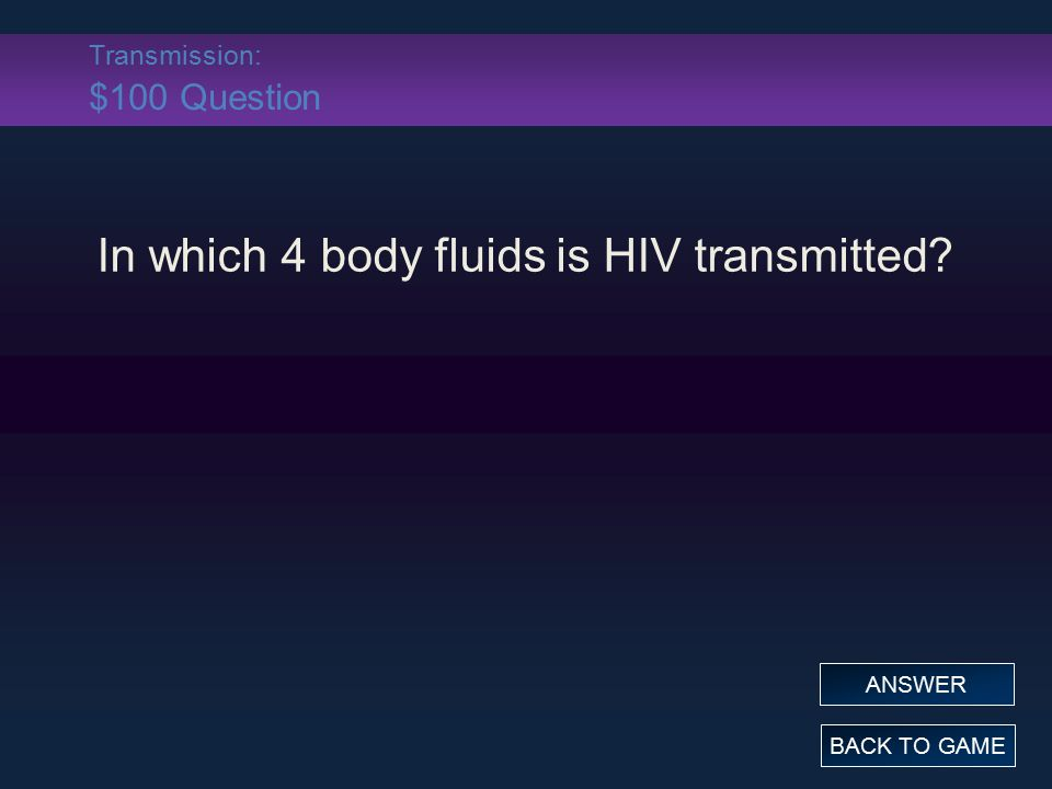 Transmission: $100 Question In which 4 body fluids is HIV transmitted? BACK TO GAME ANSWER
