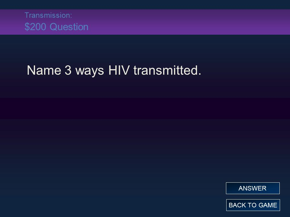 Transmission: $200 Question Name 3 ways HIV transmitted. BACK TO GAME ANSWER