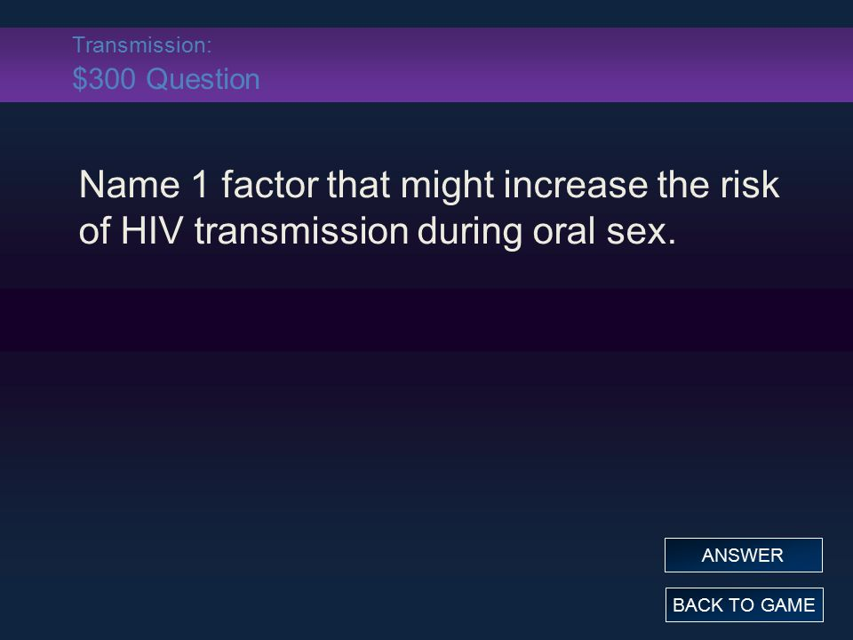 Transmission: $300 Question Name 1 factor that might increase the risk of HIV transmission during oral sex. BACK TO GAME ANSWER