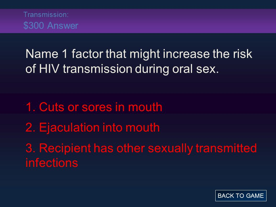 Transmission: $300 Answer Name 1 factor that might increase the risk of HIV transmission during oral sex. 1. Cuts or sores in mouth 2. Ejaculation int