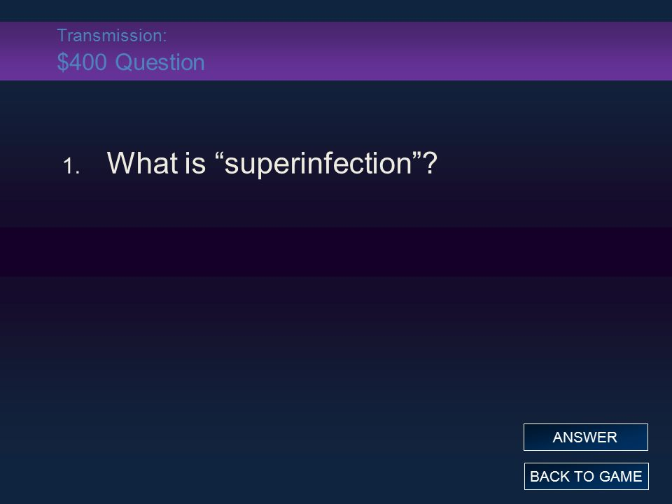 "Transmission: $400 Question 1. What is ""superinfection""? BACK TO GAME ANSWER"