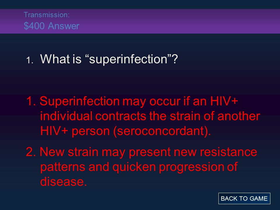 "Transmission: $400 Answer 1. What is ""superinfection""? 1. Superinfection may occur if an HIV+ individual contracts the strain of another HIV+ person ("