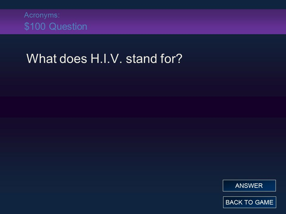 Acronyms: $100 Answer What does H.I.V. stand for? Human Immunodeficiency Virus BACK TO GAME
