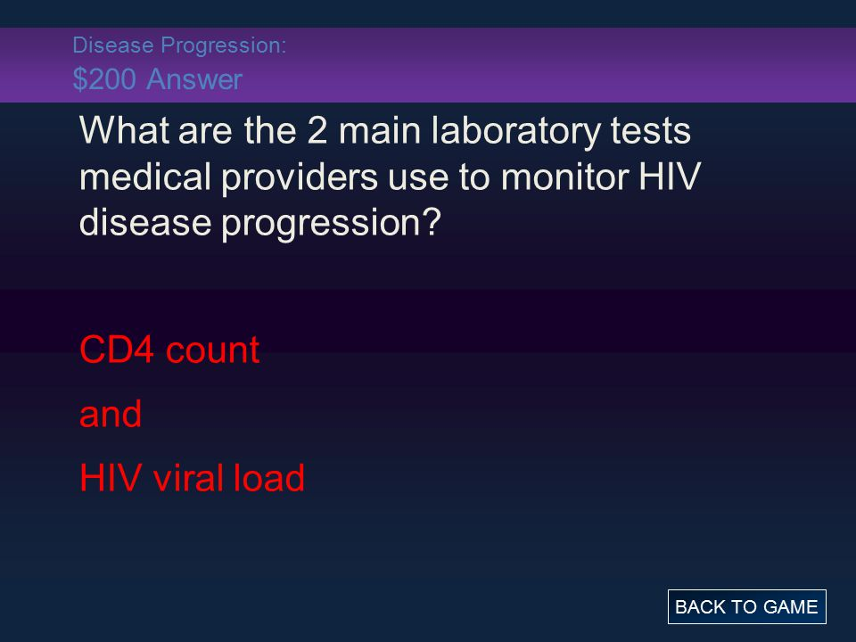 Disease Progression: $200 Answer What are the 2 main laboratory tests medical providers use to monitor HIV disease progression? CD4 count and HIV vira