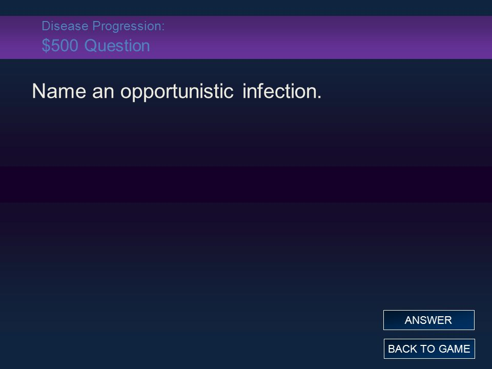 Disease Progression: $500 Question Name an opportunistic infection. BACK TO GAME ANSWER