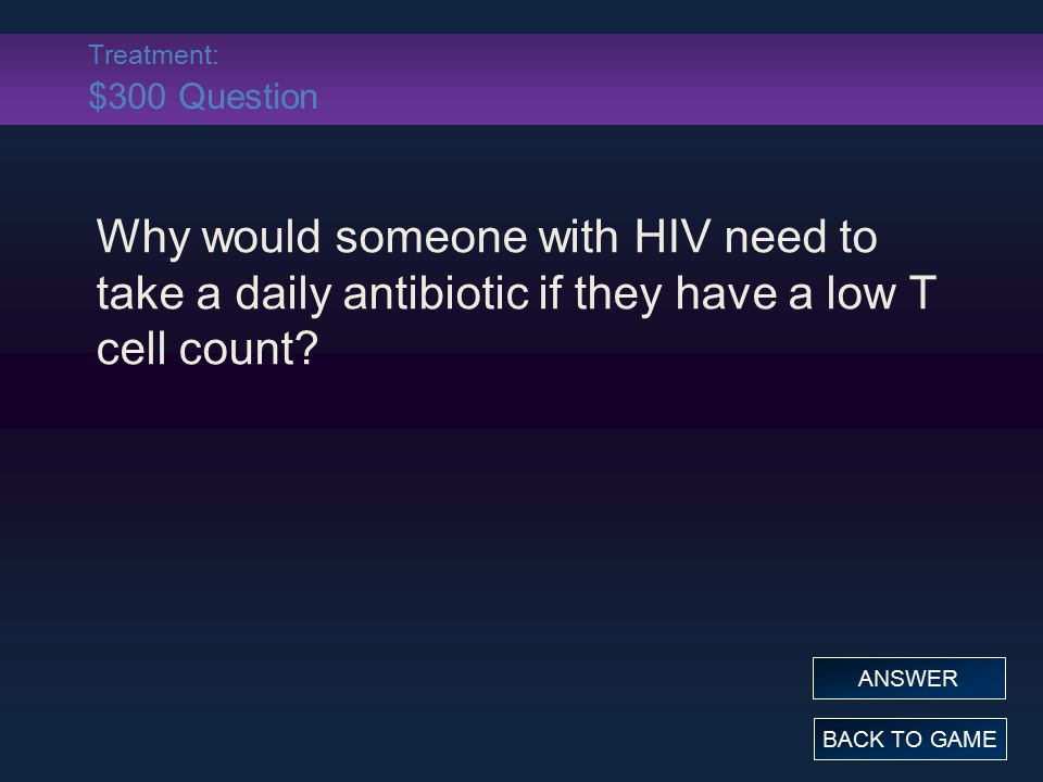 Treatment: $300 Question Why would someone with HIV need to take a daily antibiotic if they have a low T cell count? BACK TO GAME ANSWER