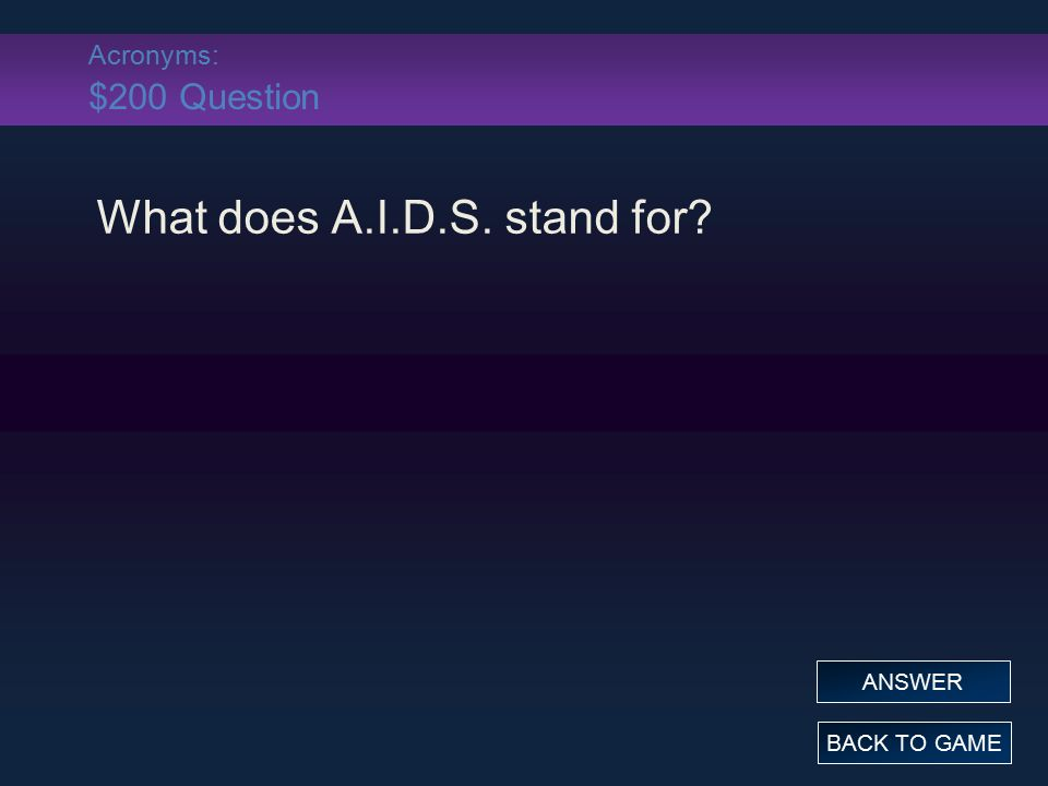 Acronyms: $200 Question What does A.I.D.S. stand for? BACK TO GAME ANSWER
