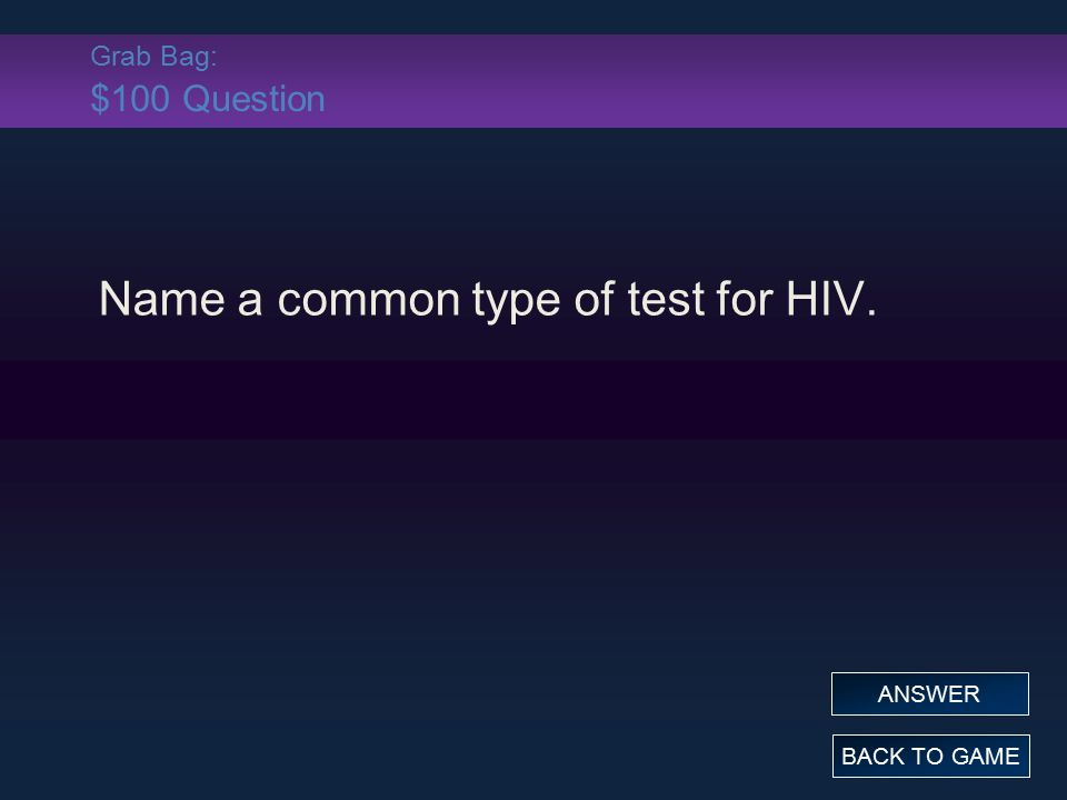 Grab Bag: $100 Question Name a common type of test for HIV. BACK TO GAME ANSWER