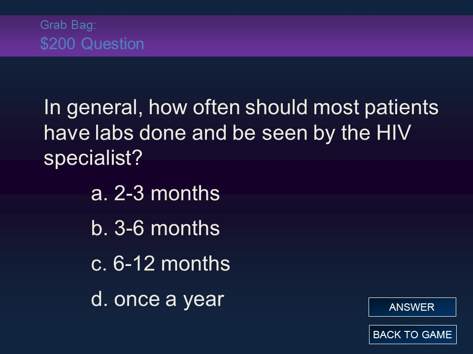 Grab Bag: $200 Question In general, how often should most patients have labs done and be seen by the HIV specialist? a. 2-3 months b. 3-6 months c. 6-