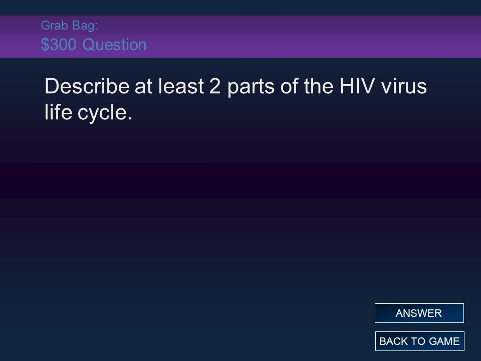 Grab Bag: $300 Question Describe at least 2 parts of the HIV virus life cycle. BACK TO GAME ANSWER