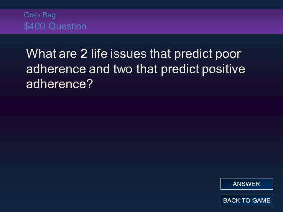 Grab Bag: $400 Question What are 2 life issues that predict poor adherence and two that predict positive adherence? BACK TO GAME ANSWER