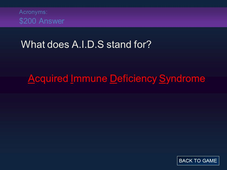 Acronyms: $200 Answer What does A.I.D.S stand for? Acquired Immune Deficiency Syndrome BACK TO GAME