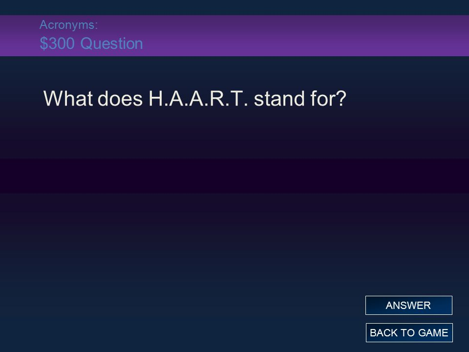 Acronyms: $300 Question What does H.A.A.R.T. stand for? BACK TO GAME ANSWER