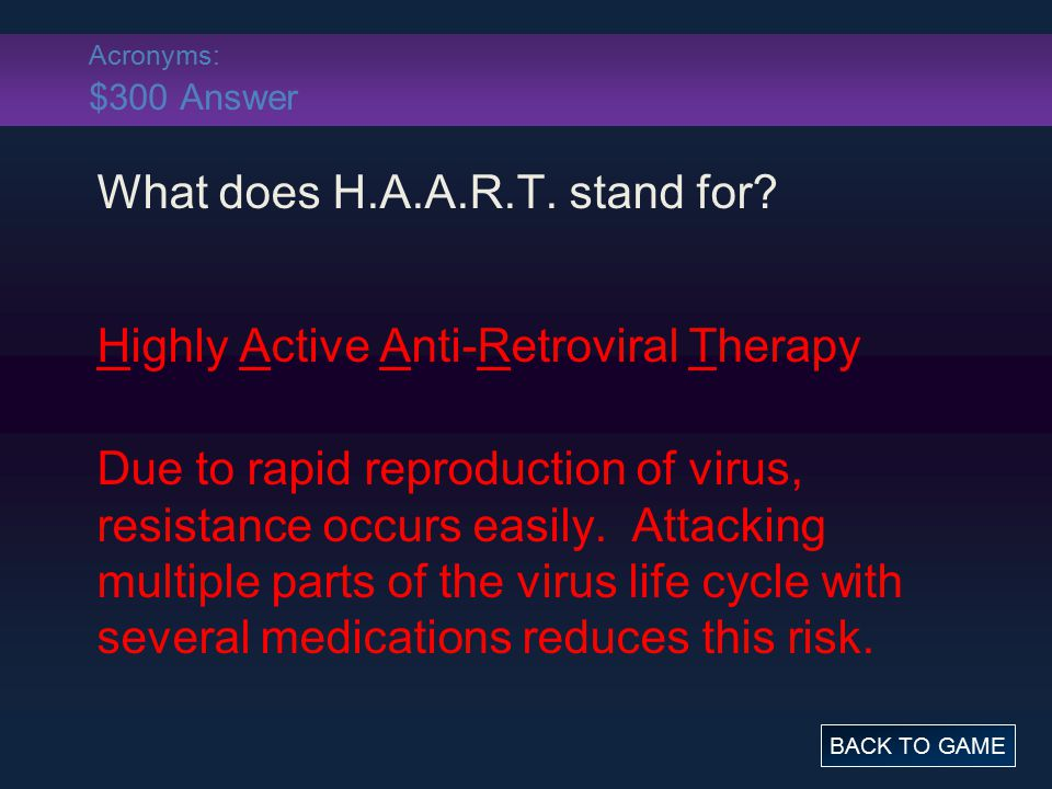 Acronyms: $300 Answer What does H.A.A.R.T. stand for? Highly Active Anti-Retroviral Therapy Due to rapid reproduction of virus, resistance occurs easi