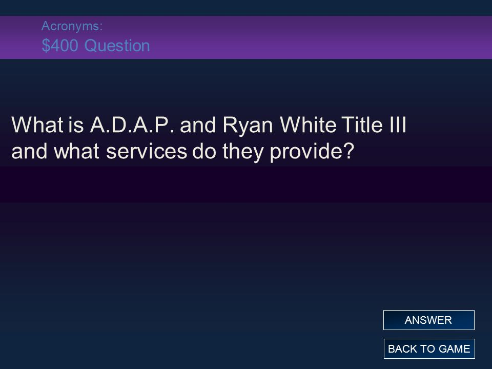 Acronyms: $400 Answer What is A.D.A.P.and Ryan White Title III and what services do they provide.