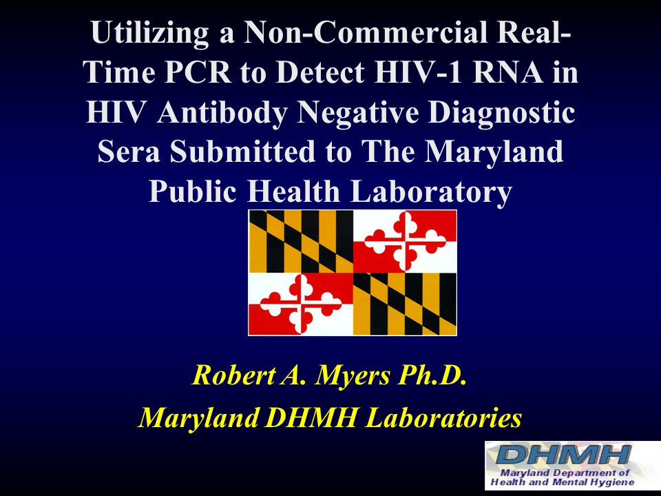 Utilizing a Non-Commercial Real- Time PCR to Detect HIV-1 RNA in HIV Antibody Negative Diagnostic Sera Submitted to The Maryland Public Health Laboratory Robert A.