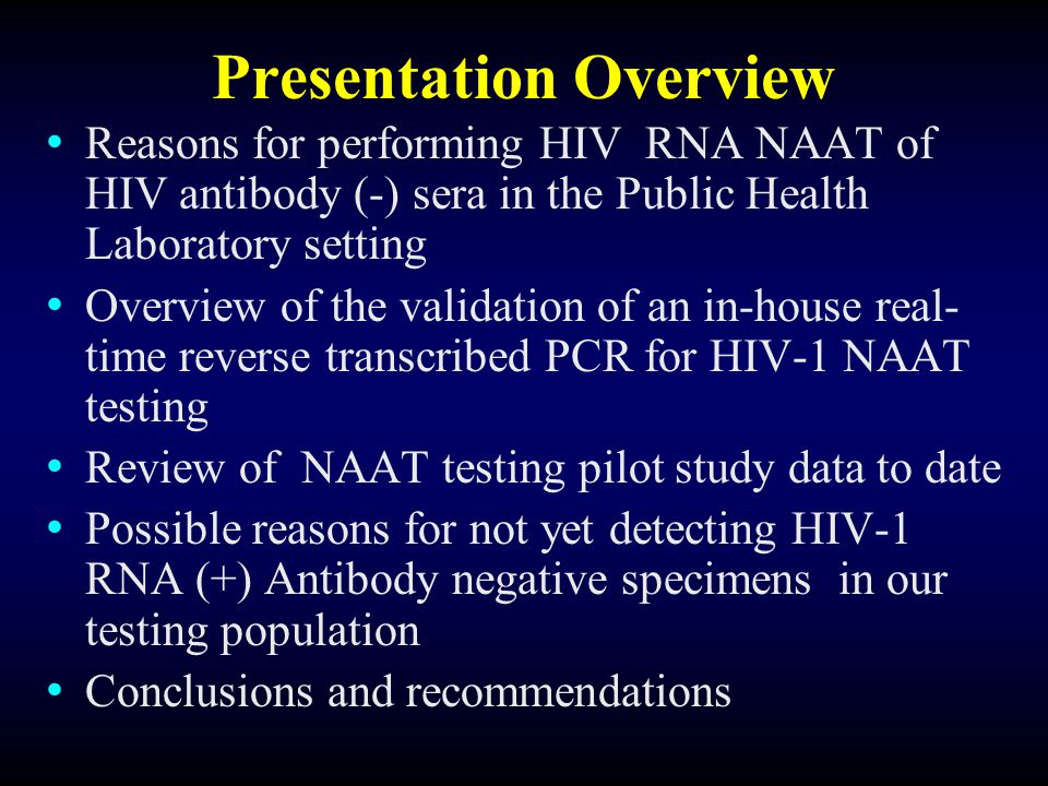 Reasons for performing HIV NAAT on HIV Antibody(-) Specimens in a Public Health Laboratory Setting Shorten window period of HIV sero-conversion and improve the diagnostic capabilities of the laboratory Higher prevalence of HIV sero-converting patients in the high risk populations tested by public health laboratories Possibly reducing HIV transmission rates by quickly identifying antibody(-) viremic individuals Possibly utilizing the data to guide epidemiological investigations and intervention strategies