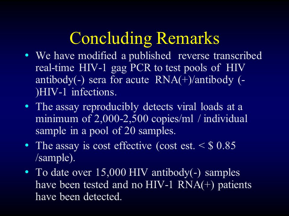 Concluding Remarks We have modified a published reverse transcribed real-time HIV-1 gag PCR to test pools of HIV antibody(-) sera for acute RNA(+)/antibody (- )HIV-1 infections.