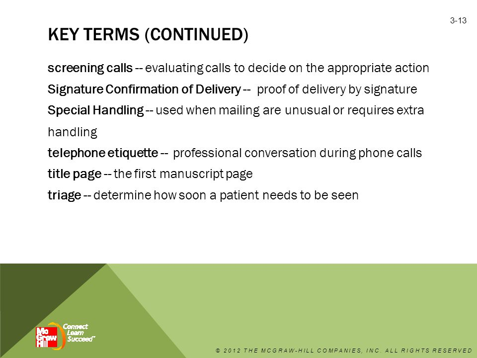 KEY TERMS (CONTINUED) screening calls -- evaluating calls to decide on the appropriate action Signature Confirmation of Delivery -- proof of delivery by signature Special Handling -- used when mailing are unusual or requires extra handling telephone etiquette -- professional conversation during phone calls title page -- the first manuscript page triage -- determine how soon a patient needs to be seen © 2012 THE MCGRAW-HILL COMPANIES, INC.