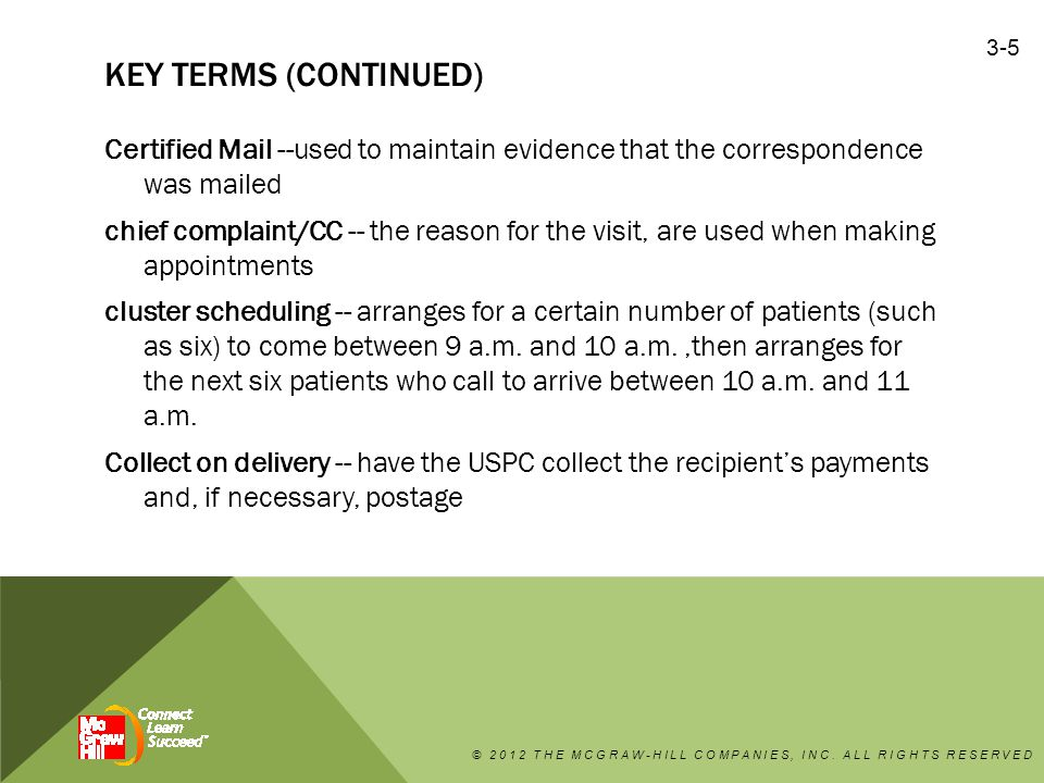 KEY TERMS (CONTINUED) Certified Mail --used to maintain evidence that the correspondence was mailed chief complaint/CC -- the reason for the visit, are used when making appointments cluster scheduling -- arranges for a certain number of patients (such as six) to come between 9 a.m.