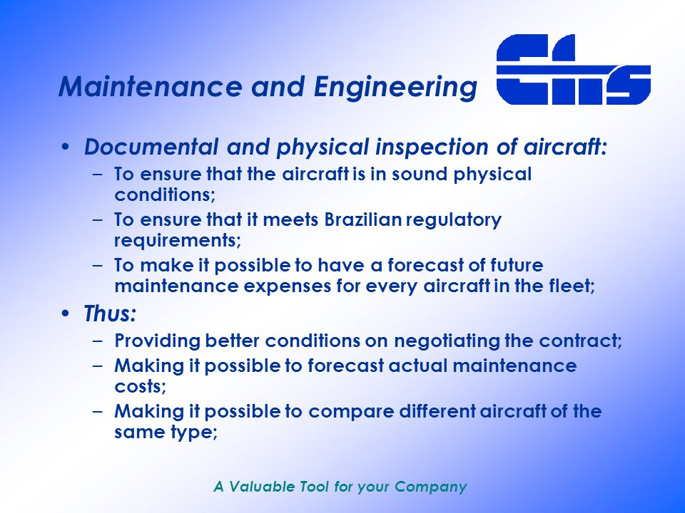 A Valuable Tool for your Company Promoting company feasibility Aircraft and Equipment – Evaluation on equipment available both in the internal and the external markets; – Analysis and follow-up of the negotiation of lease/purchase contracts; Supplies – Evaluation of part/accessory needs based on the type of operation; – Furnishment and negotiation of consigned part stocks; – Guidance regarding participation in international part/accesory pools;