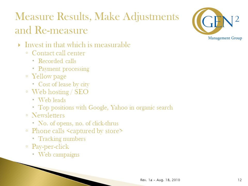 Rev. 1a - Aug. 18, 201012 Measure Results, Make Adjustments and Re-measure  Invest in that which is measurable ◦ Contact call center  Recorded calls