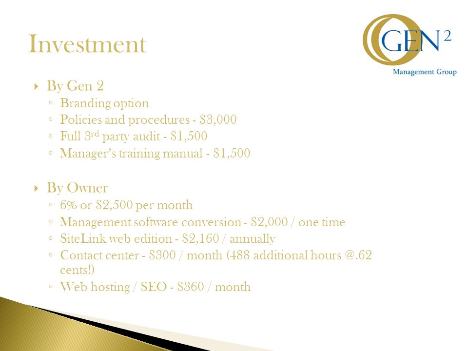Investment  By Gen 2 ◦ Branding option ◦ Policies and procedures - $3,000 ◦ Full 3 rd party audit - $1,500 ◦ Manager's training manual - $1,500  By Owner ◦ 6% or $2,500 per month ◦ Management software conversion - $2,000 / one time ◦ SiteLink web edition - $2,160 / annually ◦ Contact center - $300 / month (488 additional hours @.62 cents!) ◦ Web hosting / SEO - $360 / month