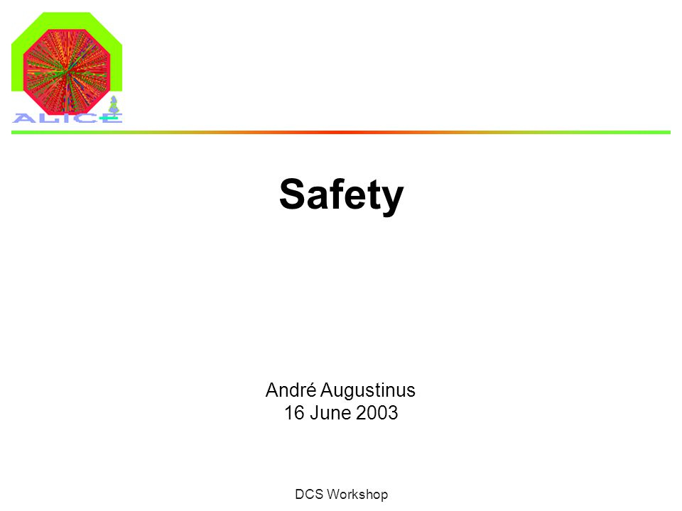 André Augustinus 16 June 2003DCS Workshop 2 Safety Systems  What is Safety: Safety of people (prevent injuries or worse) Safety of equipment (protect capital investment)  CERN Safety System Covers Level3 alarms (Fire, Gas etc.)  DCS ensures integrity through: Alarm reporting (for operator intervention) and automation Detailed control on detector level and control of infrastructure and services (with high granularity) Interlocks on detector level