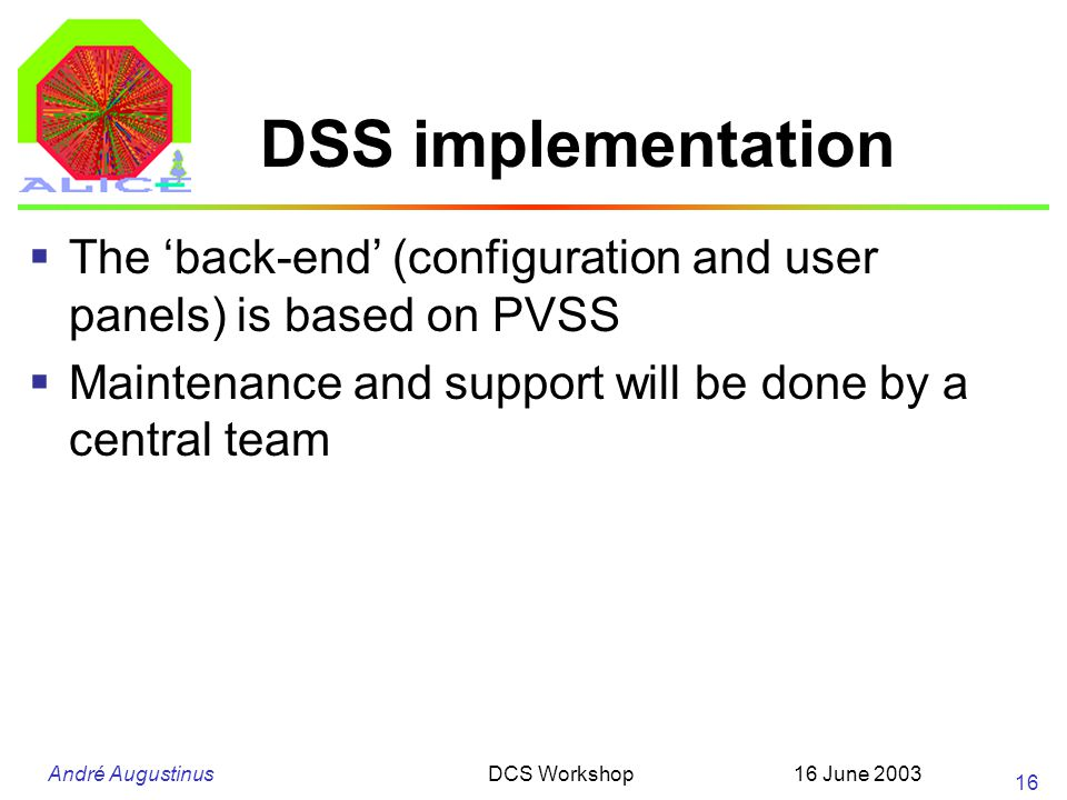 André Augustinus 16 June 2003DCS Workshop 16 DSS implementation  The 'back-end' (configuration and user panels) is based on PVSS  Maintenance and support will be done by a central team