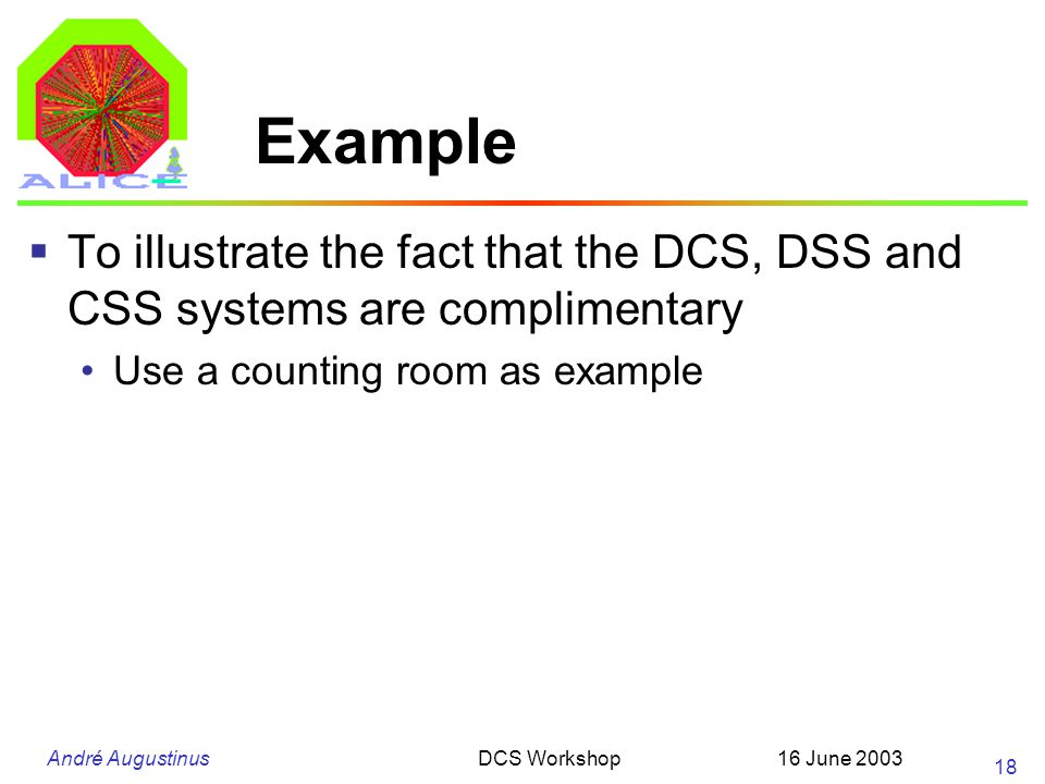 André Augustinus 16 June 2003DCS Workshop 18 Example  To illustrate the fact that the DCS, DSS and CSS systems are complimentary Use a counting room as example
