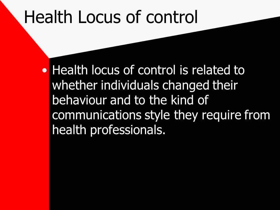Health Locus of control Health locus of control is related to whether individuals changed their behaviour and to the kind of communications style they require from health professionals.