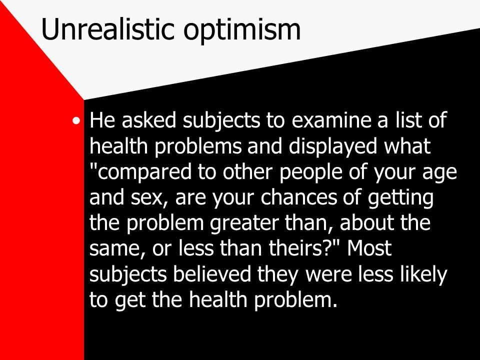 Unrealistic optimism He asked subjects to examine a list of health problems and displayed what compared to other people of your age and sex, are your chances of getting the problem greater than, about the same, or less than theirs? Most subjects believed they were less likely to get the health problem.