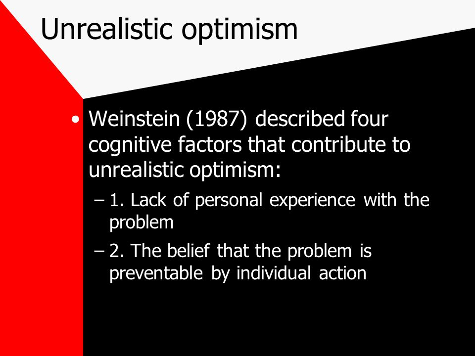 Unrealistic optimism Weinstein (1987) described four cognitive factors that contribute to unrealistic optimism: –1.