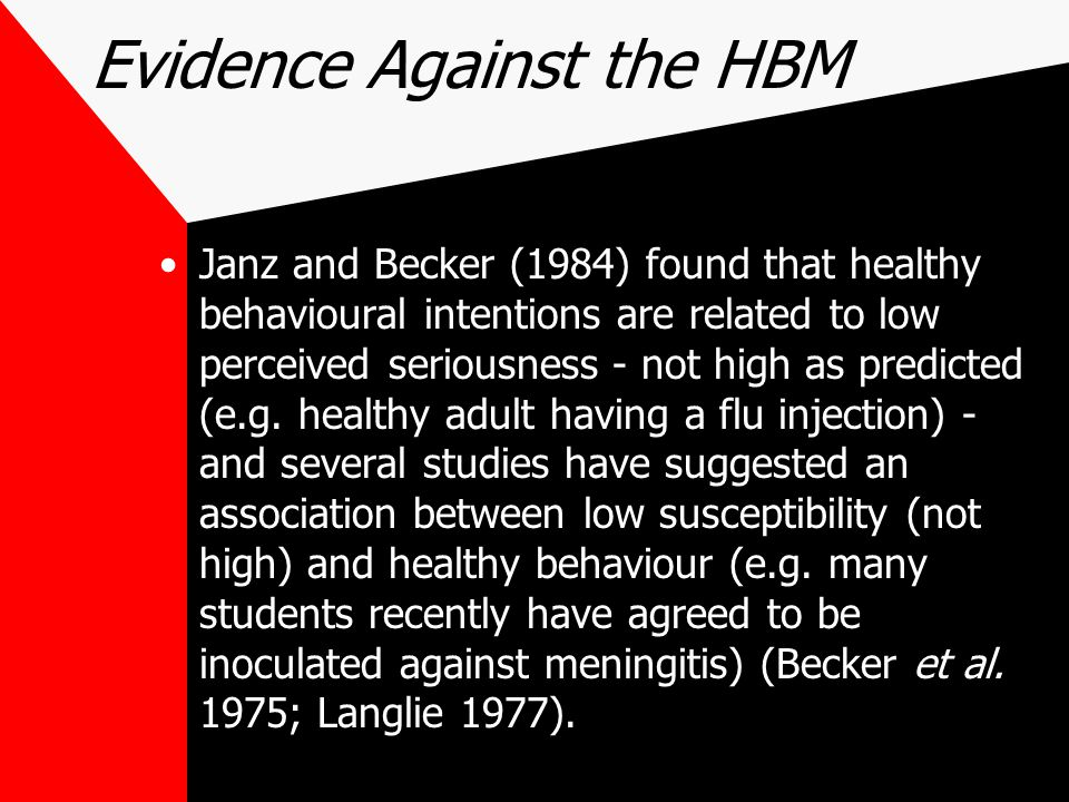 Evidence Against the HBM Janz and Becker (1984) found that healthy behavioural intentions are related to low perceived seriousness - not high as predicted (e.g.