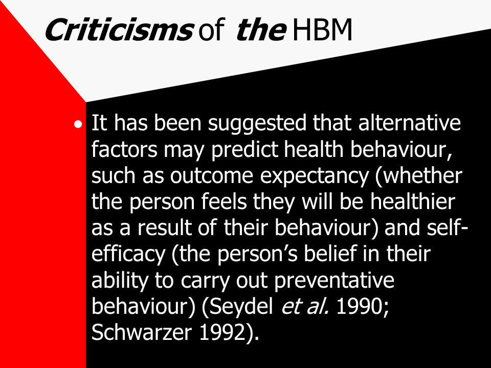Criticisms of the HBM  It has been suggested that alternative factors may predict health behaviour, such as outcome expectancy (whether the person feels they will be healthier as a result of their behaviour) and self- efficacy (the person's belief in their ability to carry out preventative behaviour) (Seydel et al.