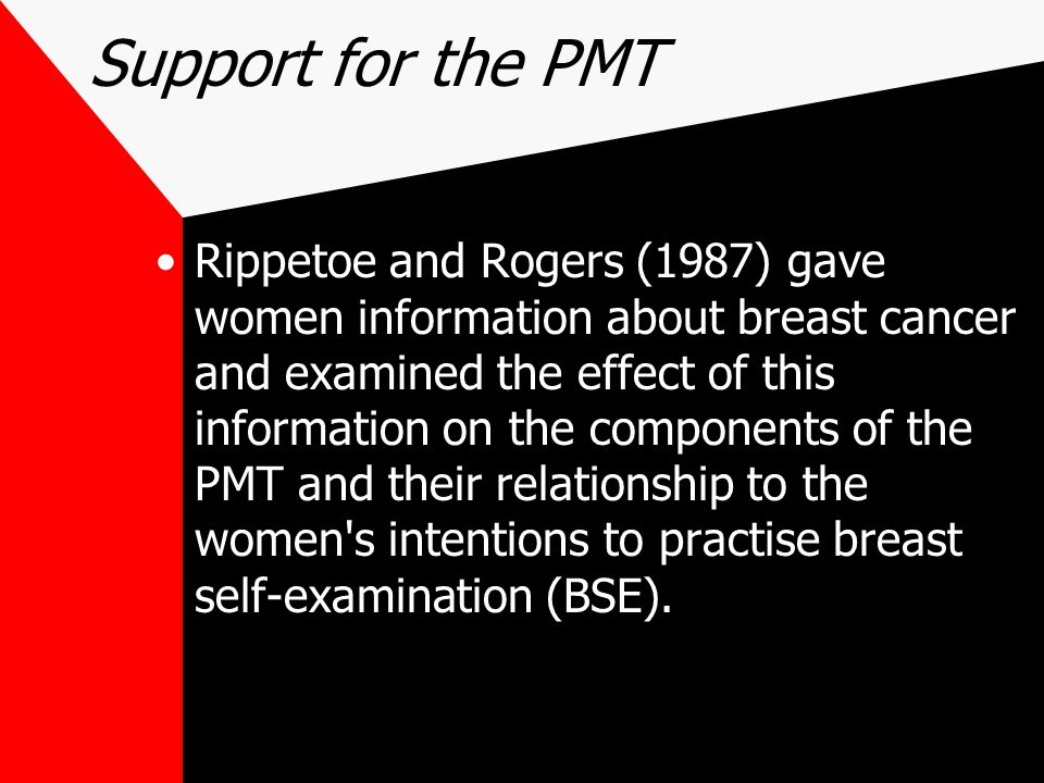 Support for the PMT Rippetoe and Rogers (1987) gave women information about breast cancer and examined the effect of this information on the components of the PMT and their relationship to the women s intentions to practise breast self-examination (BSE).