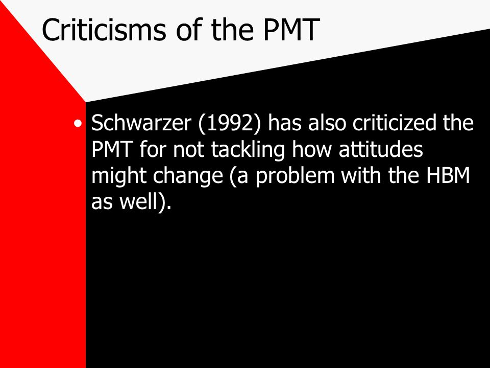 Criticisms of the PMT Schwarzer (1992) has also criticized the PMT for not tackling how attitudes might change (a problem with the HBM as well).