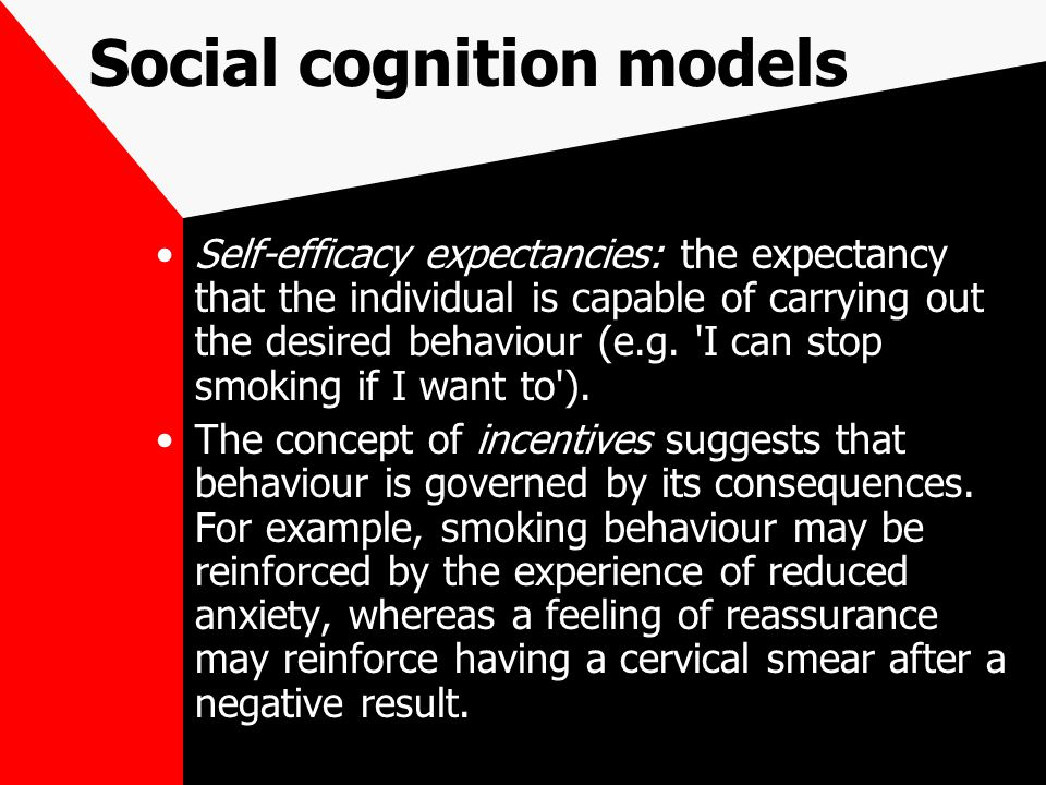 Social cognition models Self-efficacy expectancies: the expectancy that the individual is capable of carrying out the desired behaviour (e.g.