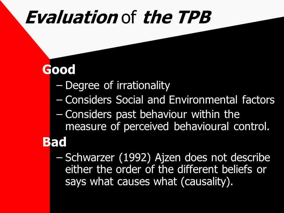 Evaluation of the TPB Good –Degree of irrationality –Considers Social and Environmental factors –Considers past behaviour within the measure of perceived behavioural control.