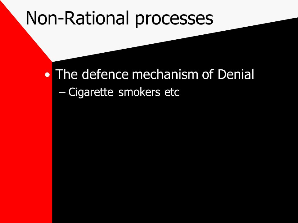 Non-Rational processes The defence mechanism of Denial –Cigarette smokers etc